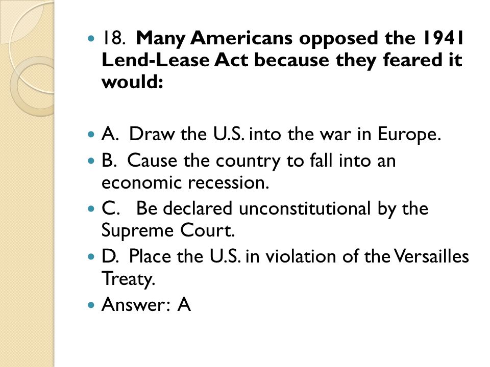18. Many Americans opposed the 1941 Lend-Lease Act because they feared it would: A.