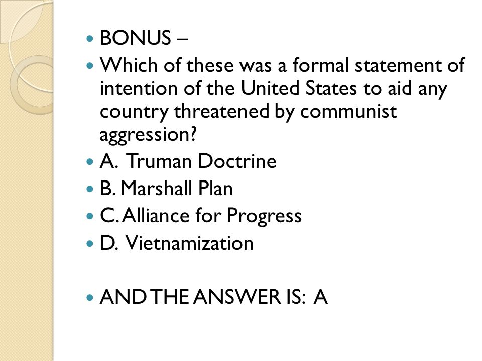 BONUS – Which of these was a formal statement of intention of the United States to aid any country threatened by communist aggression.
