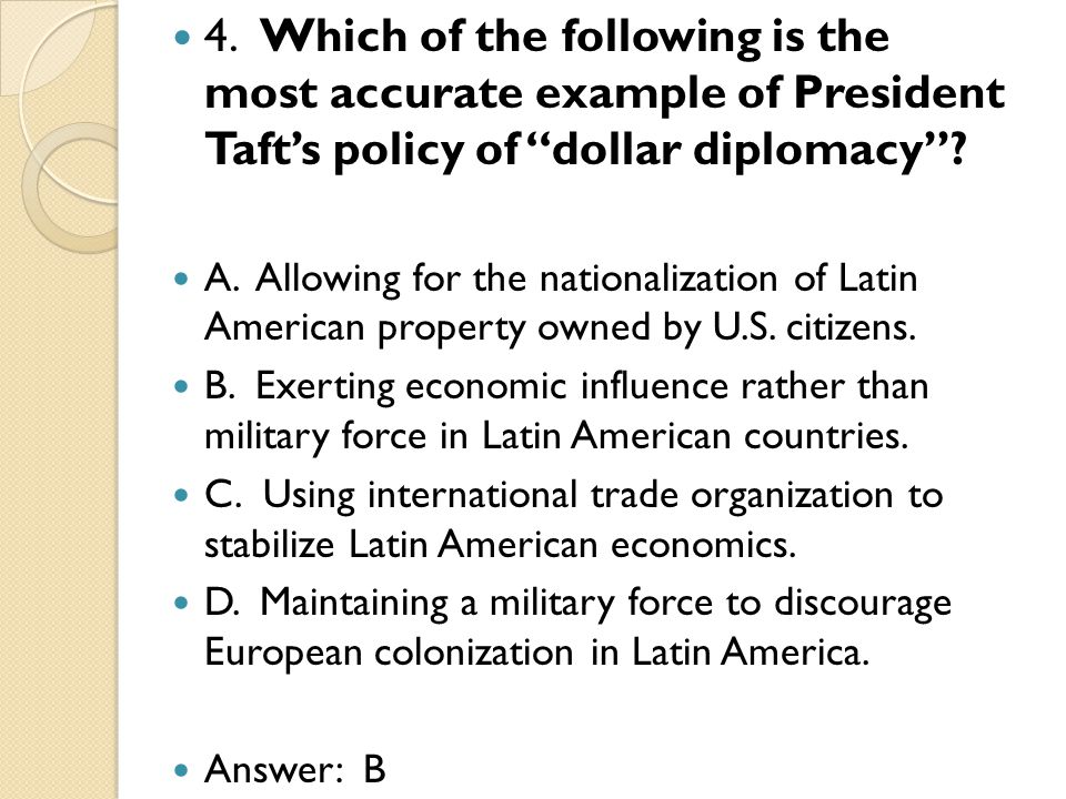 4. Which of the following is the most accurate example of President Tafts policy of dollar diplomacy? A. Allowing for the nationalization of Latin Ame