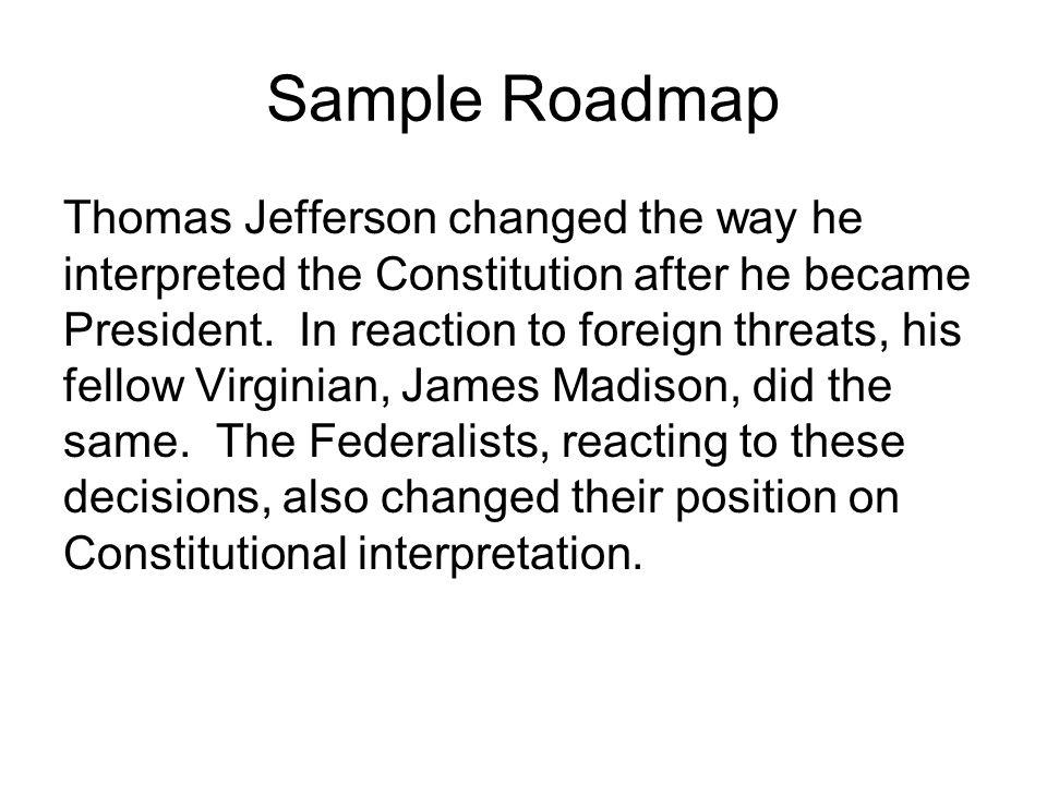 Sample Roadmap Thomas Jefferson changed the way he interpreted the Constitution after he became President. In reaction to foreign threats, his fellow
