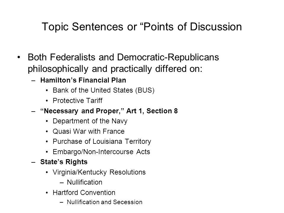 Topic Sentences or Points of Discussion Both Federalists and Democratic-Republicans philosophically and practically differed on: –Hamiltons Financial