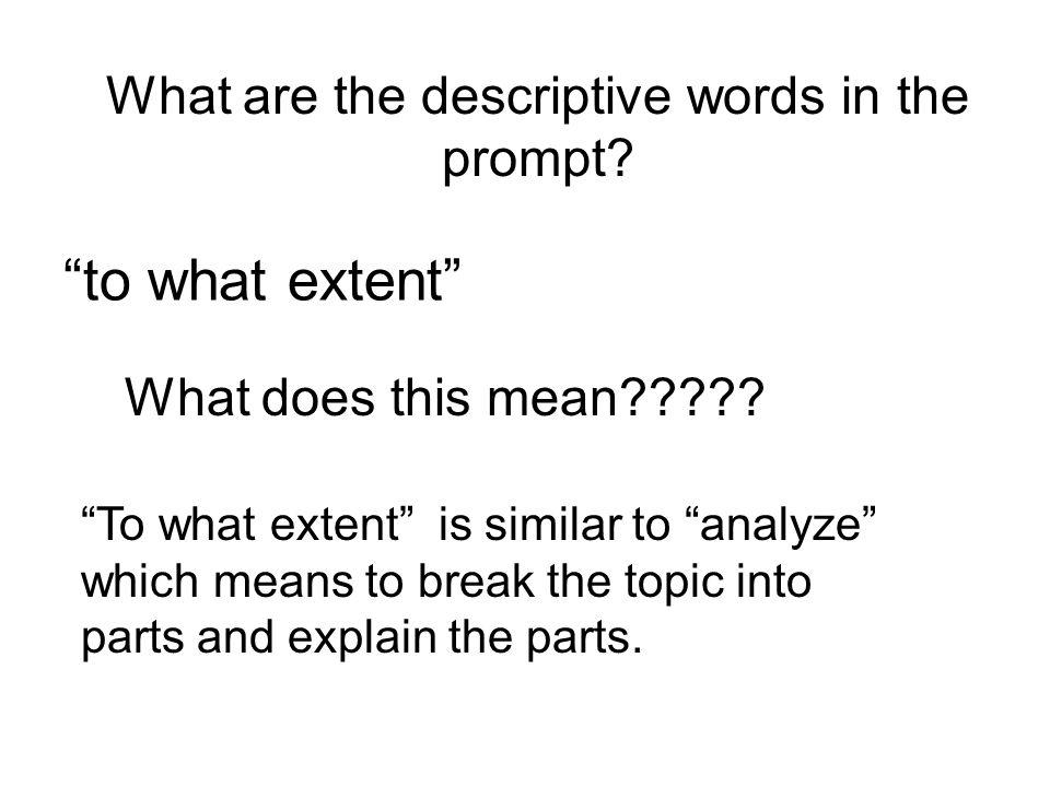 What are the descriptive words in the prompt? to what extent What does this mean????? To what extent is similar to analyze which means to break the to