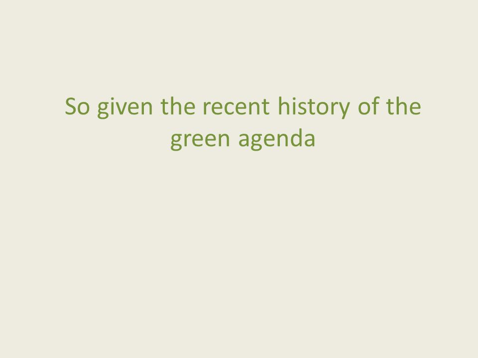 So given the recent history of the green agenda