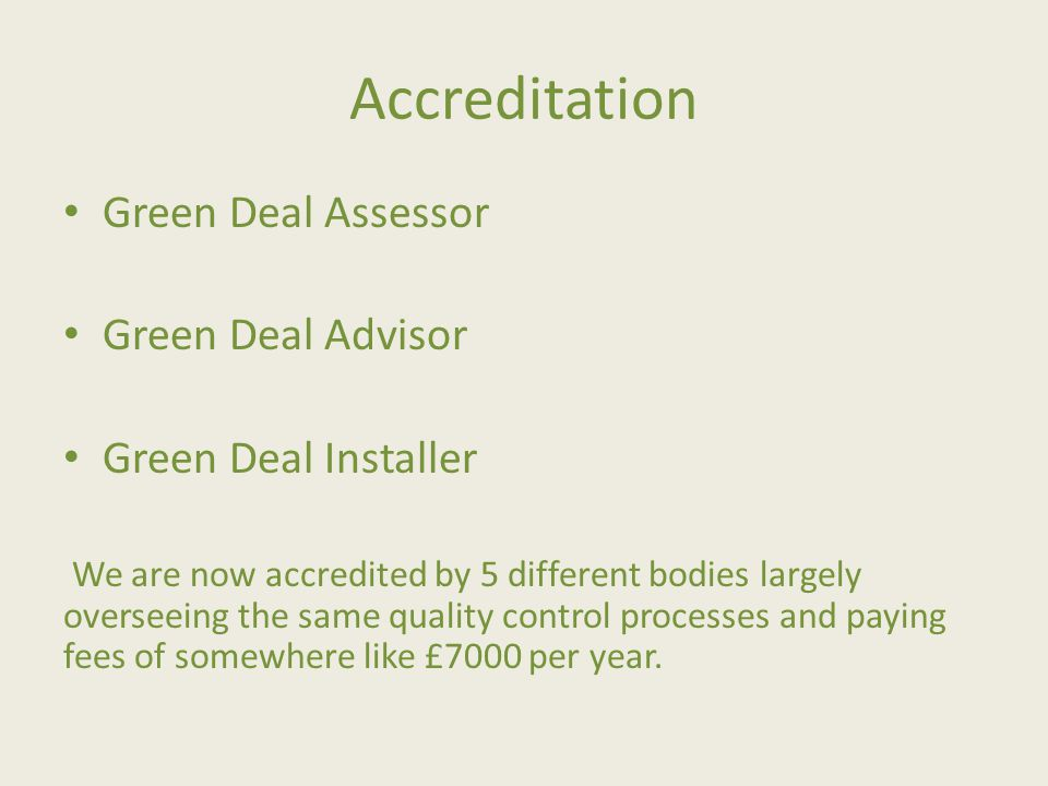 Accreditation Green Deal Assessor Green Deal Advisor Green Deal Installer We are now accredited by 5 different bodies largely overseeing the same quality control processes and paying fees of somewhere like £7000 per year.