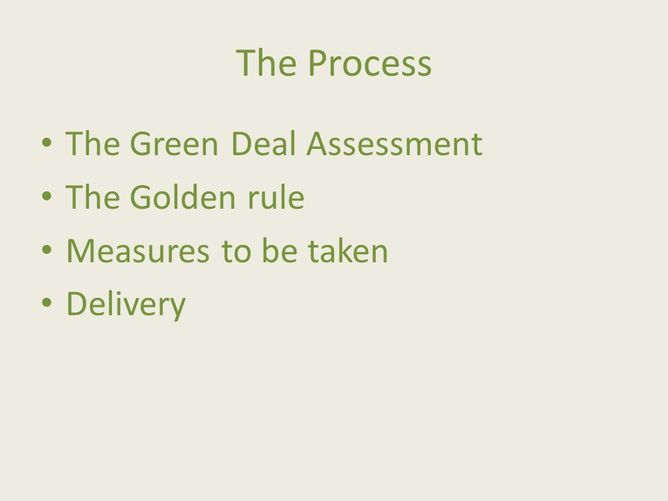 The Process The Green Deal Assessment The Golden rule Measures to be taken Delivery