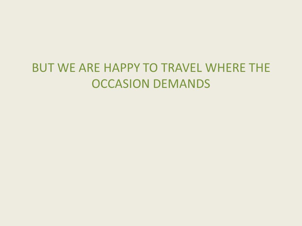 BUT WE ARE HAPPY TO TRAVEL WHERE THE OCCASION DEMANDS
