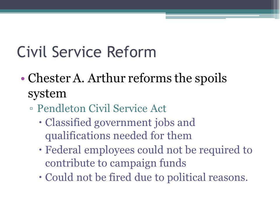 Civil Service Reform Chester A. Arthur reforms the spoils system Pendleton Civil Service Act Classified government jobs and qualifications needed for