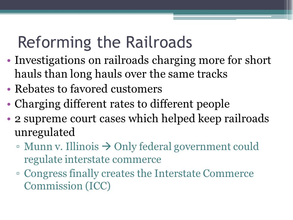 Reforming the Railroads Investigations on railroads charging more for short hauls than long hauls over the same tracks Rebates to favored customers Ch