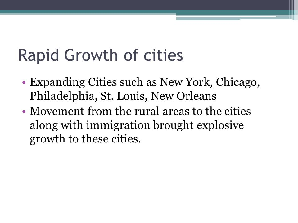 Rapid Growth of cities Expanding Cities such as New York, Chicago, Philadelphia, St. Louis, New Orleans Movement from the rural areas to the cities al
