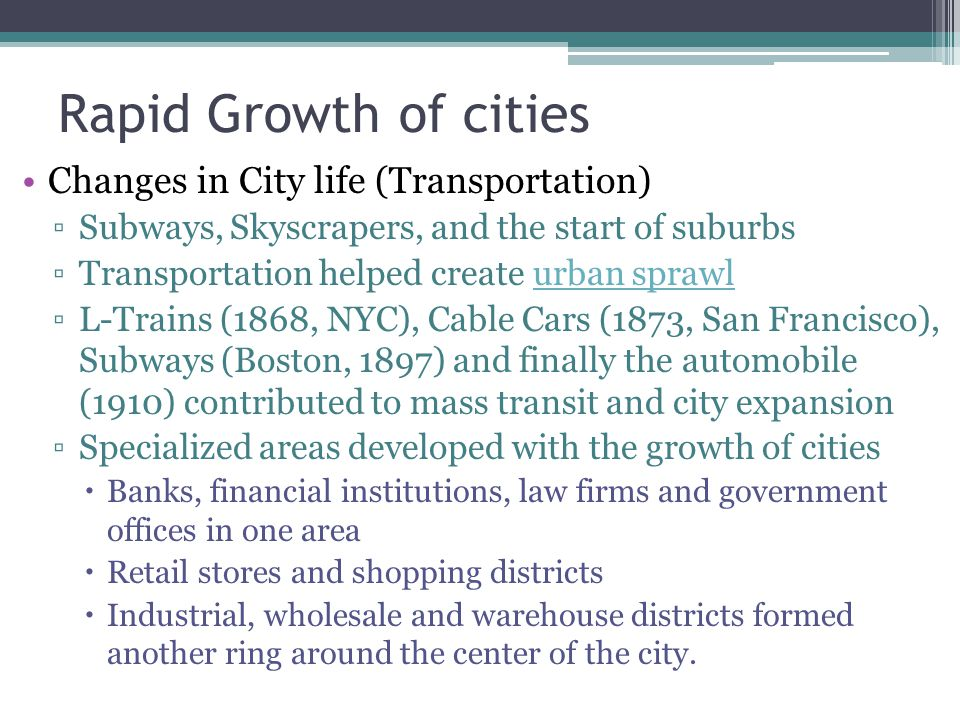 Rapid Growth of cities Changes in City life (Transportation) Subways, Skyscrapers, and the start of suburbs Transportation helped create urban sprawlu