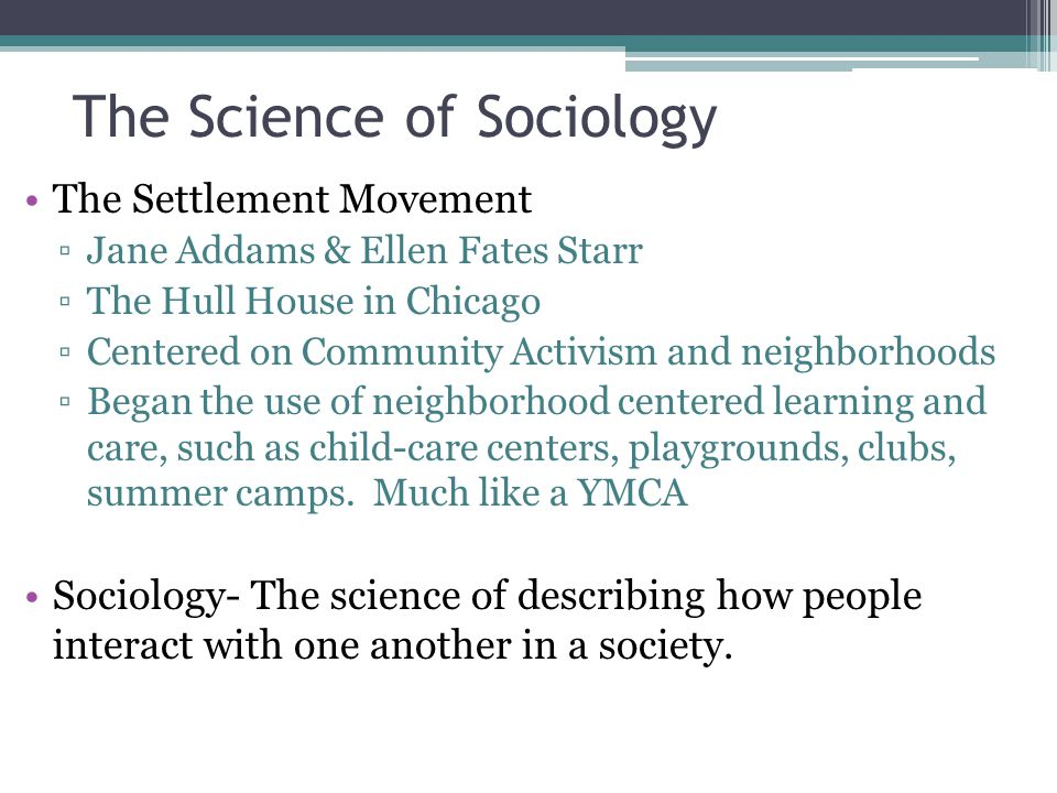 The Science of Sociology The Settlement Movement Jane Addams & Ellen Fates Starr The Hull House in Chicago Centered on Community Activism and neighbor