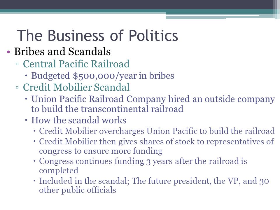 The Business of Politics Bribes and Scandals Central Pacific Railroad Budgeted $500,000/year in bribes Credit Mobilier Scandal Union Pacific Railroad