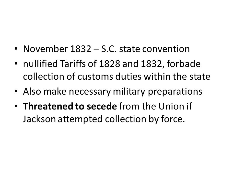 November 1832 – S.C. state convention nullified Tariffs of 1828 and 1832, forbade collection of customs duties within the state Also make necessary mi