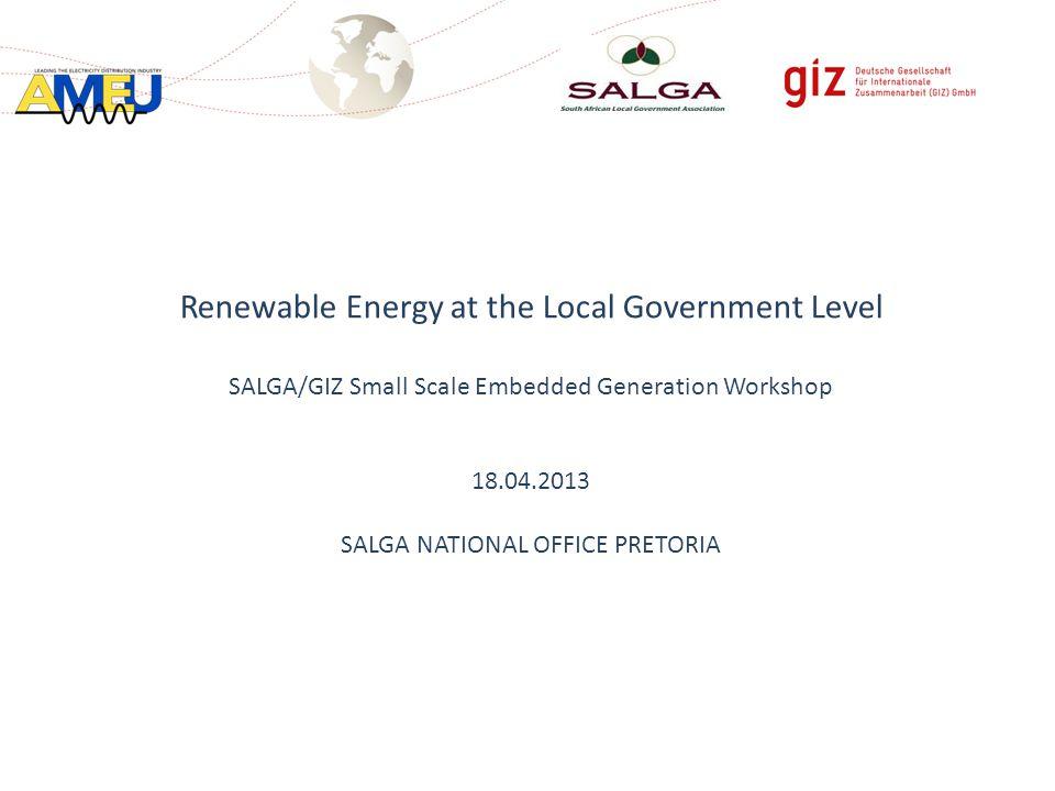 Renewable Energy at the Local Government Level SALGA/GIZ Small Scale Embedded Generation Workshop 18.04.2013 SALGA NATIONAL OFFICE PRETORIA