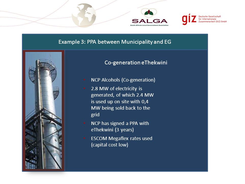 Co-generation eThekwini Example 3: PPA between Municipality and EG NCP Alcohols (Co-generation) 2.8 MW of electricity is generated, of which 2.4 MW is used up on site with 0,4 MW being sold back to the grid NCP has signed a PPA with eThekwini (3 years) ESCOM Megaflex rates used (capital cost low)