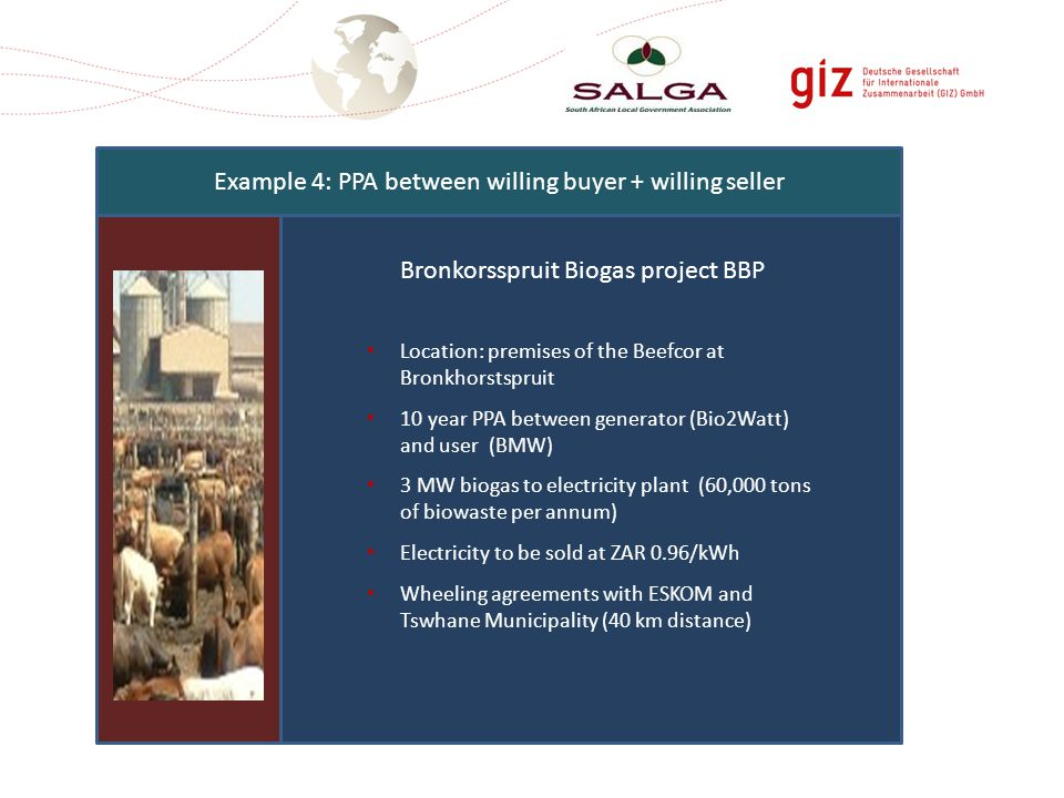 Example 4: PPA between willing buyer + willing seller Location: premises of the Beefcor at Bronkhorstspruit 10 year PPA between generator (Bio2Watt) and user (BMW) 3 MW biogas to electricity plant (60,000 tons of biowaste per annum) Electricity to be sold at ZAR 0.96/kWh Wheeling agreements with ESKOM and Tswhane Municipality (40 km distance) Bronkorsspruit Biogas project BBP