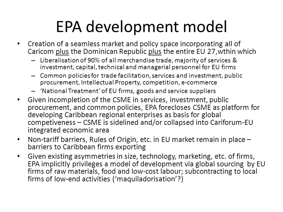 EPA development model Creation of a seamless market and policy space incorporating all of Caricom plus the Dominican Republic plus the entire EU 27,wthin which – Liberalisation of 90% of all merchandise trade, majority of services & investment, capital, technical and managerial personnel for EU firms – Common policies for trade facilitation, services and investment, public procurement, Intellectual Property, competition, e-commerce – National Treatment of EU firms, goods and service suppliers Given incompletion of the CSME in services, investment, public procurement, and common policies, EPA forecloses CSME as platform for developing Caribbean regional enterprises as basis for global competiveness – CSME is sidelined and/or collapsed into Cariforum-EU integrated economic area Non-tariff barriers, Rules of Origin, etc.