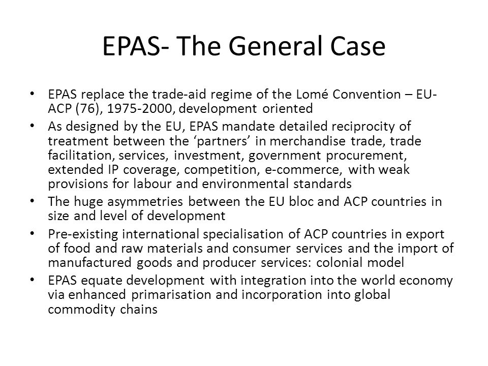 EPAS- The General Case EPAS replace the trade-aid regime of the Lomé Convention – EU- ACP (76), 1975-2000, development oriented As designed by the EU, EPAS mandate detailed reciprocity of treatment between the partners in merchandise trade, trade facilitation, services, investment, government procurement, extended IP coverage, competition, e-commerce, with weak provisions for labour and environmental standards The huge asymmetries between the EU bloc and ACP countries in size and level of development Pre-existing international specialisation of ACP countries in export of food and raw materials and consumer services and the import of manufactured goods and producer services: colonial model EPAS equate development with integration into the world economy via enhanced primarisation and incorporation into global commodity chains