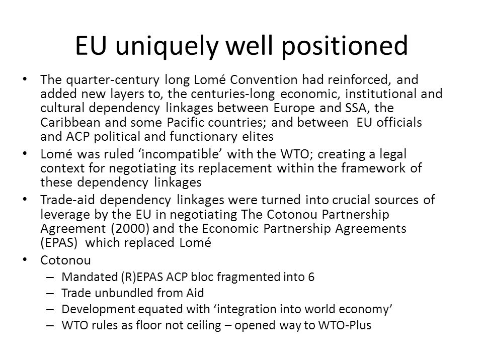 EU uniquely well positioned The quarter-century long Lomé Convention had reinforced, and added new layers to, the centuries-long economic, institutional and cultural dependency linkages between Europe and SSA, the Caribbean and some Pacific countries; and between EU officials and ACP political and functionary elites Lomé was ruled incompatible with the WTO; creating a legal context for negotiating its replacement within the framework of these dependency linkages Trade-aid dependency linkages were turned into crucial sources of leverage by the EU in negotiating The Cotonou Partnership Agreement (2000) and the Economic Partnership Agreements (EPAS) which replaced Lomé Cotonou – Mandated (R)EPAS ACP bloc fragmented into 6 – Trade unbundled from Aid – Development equated with integration into world economy – WTO rules as floor not ceiling – opened way to WTO-Plus