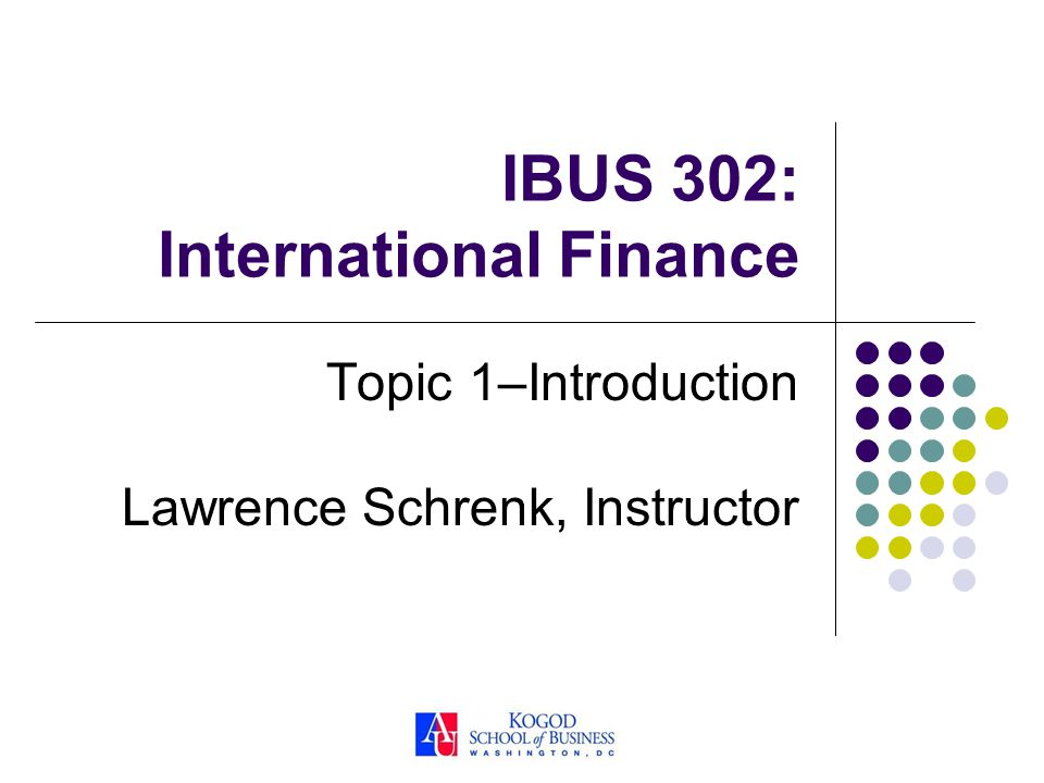 IBUS 302: International Finance Topic 1–Introduction Lawrence Schrenk, Instructor