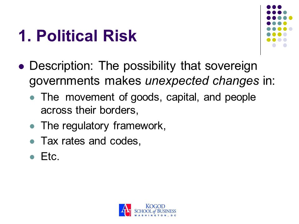 1. Political Risk Description: The possibility that sovereign governments makes unexpected changes in: The movement of goods, capital, and people acro