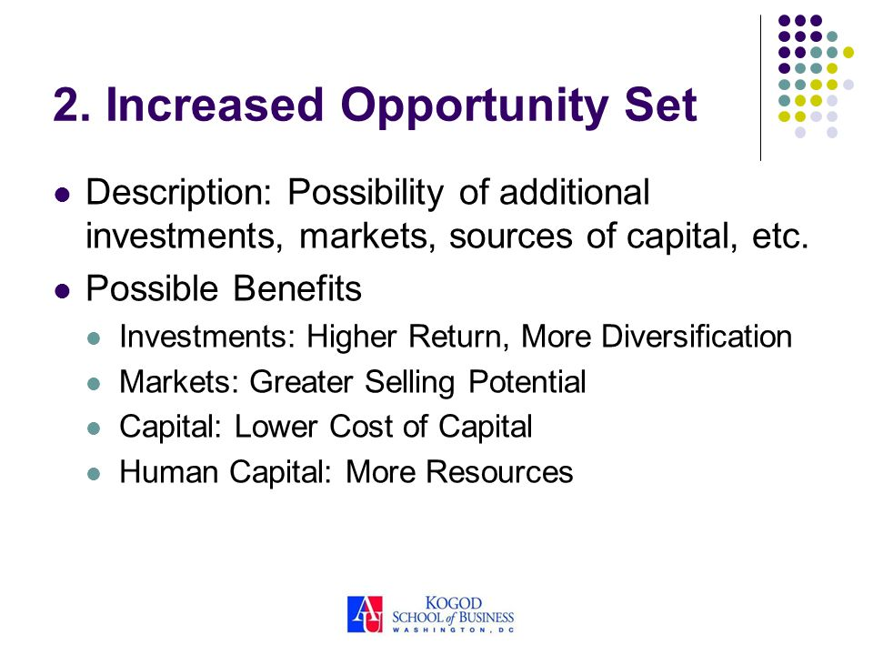 2. Increased Opportunity Set Description: Possibility of additional investments, markets, sources of capital, etc. Possible Benefits Investments: High