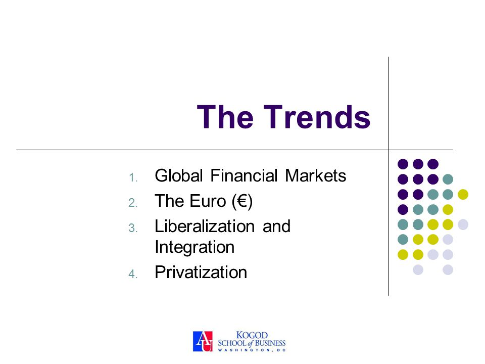 The Trends 1. Global Financial Markets 2. The Euro () 3. Liberalization and Integration 4. Privatization
