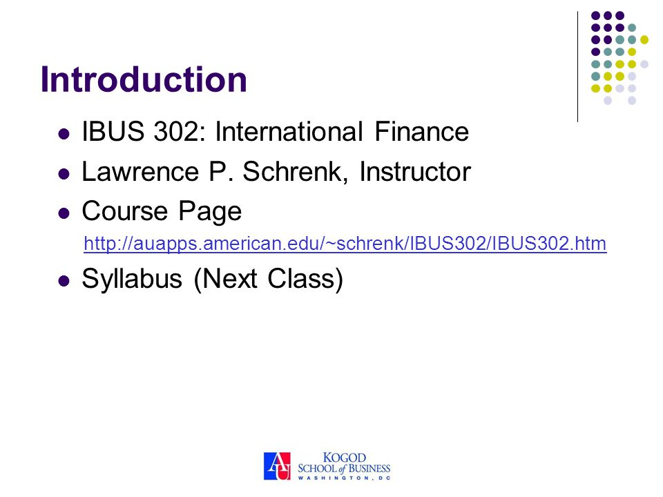Introduction IBUS 302: International Finance Lawrence P. Schrenk, Instructor Course Page http://auapps.american.edu/~schrenk/IBUS302/IBUS302.htm Sylla
