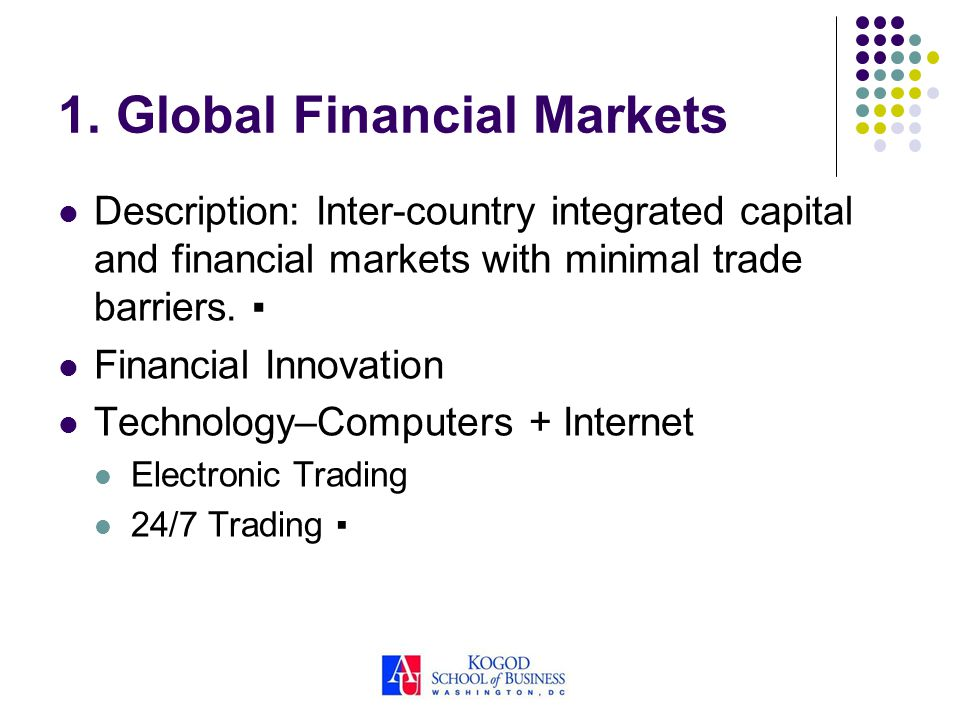 1. Global Financial Markets Description: Inter-country integrated capital and financial markets with minimal trade barriers. Financial Innovation Tech