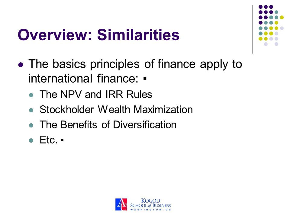 Overview: Similarities The basics principles of finance apply to international finance: The NPV and IRR Rules Stockholder Wealth Maximization The Bene