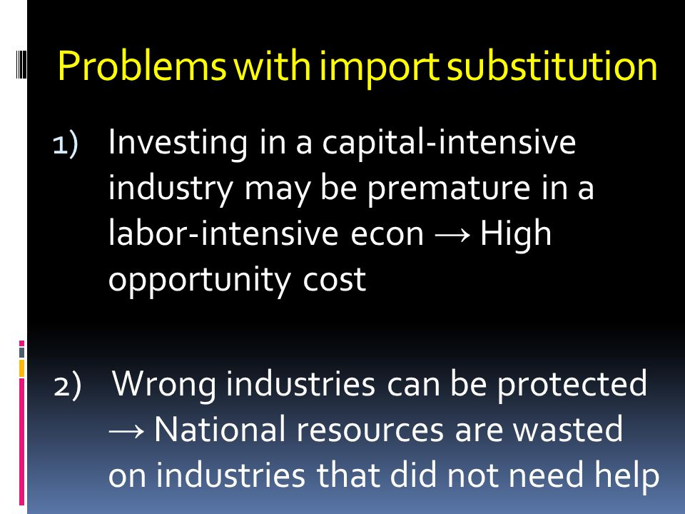 Problems with import substitution 1) Investing in a capital-intensive industry may be premature in a labor-intensive econ High opportunity cost 2) Wrong industries can be protected National resources are wasted on industries that did not need help