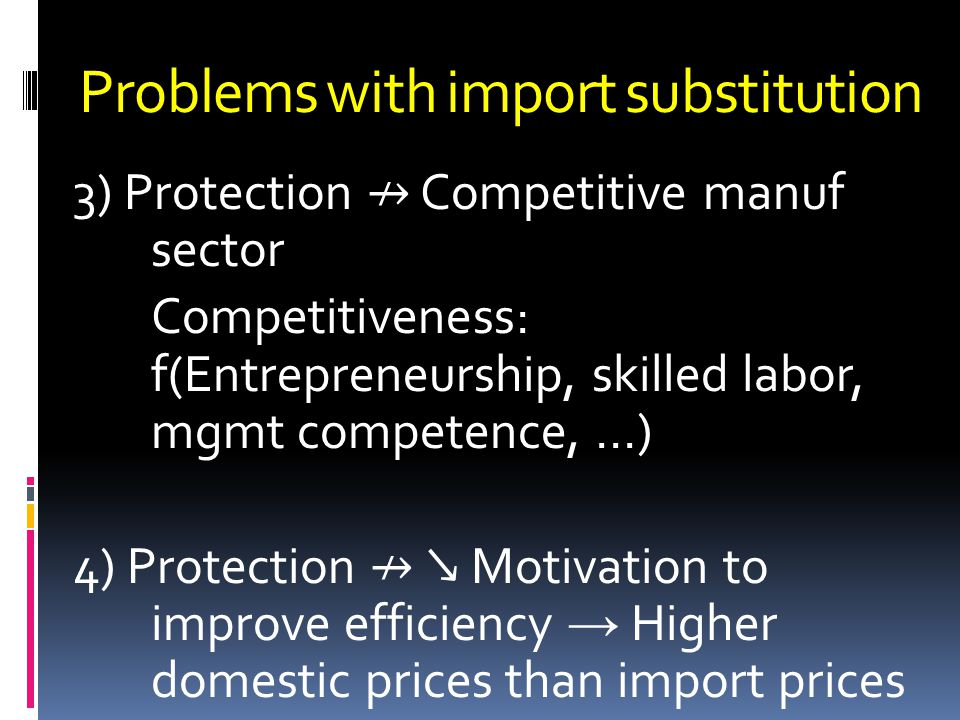 Problems with import substitution 3) Protection Competitive manuf sector Competitiveness: f(Entrepreneurship, skilled labor, mgmt competence,...) 4) P