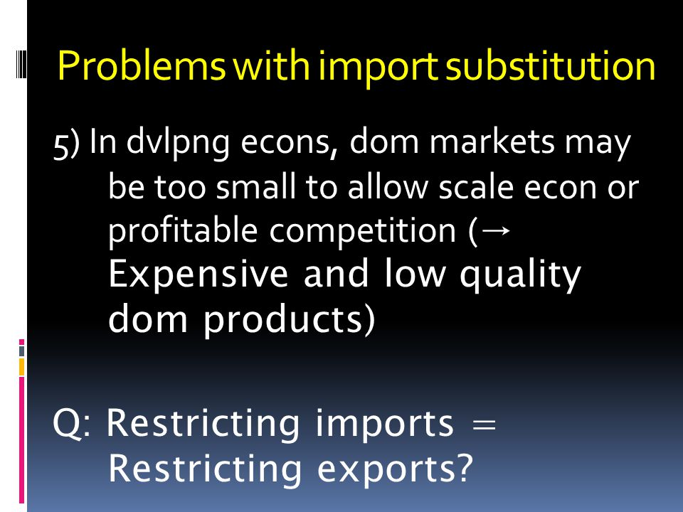 Problems with import substitution 5) In dvlpng econs, dom markets may be too small to allow scale econ or profitable competition ( Expensive and low quality dom products) Q: Restricting imports = Restricting exports?