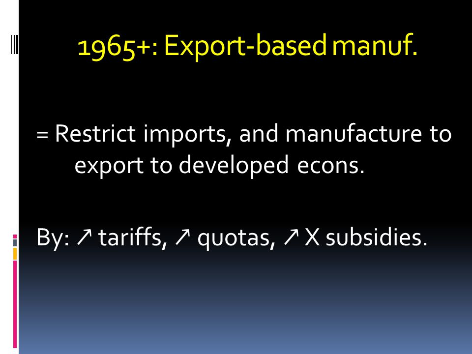 1965+: Export-based manuf.= Restrict imports, and manufacture to export to developed econs.