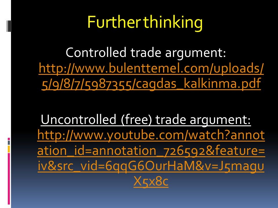 Controlled trade argument: http://www.bulenttemel.com/uploads/ 5/9/8/7/5987355/cagdas_kalkinma.pdf http://www.bulenttemel.com/uploads/ 5/9/8/7/5987355/cagdas_kalkinma.pdf Uncontrolled (free) trade argument: http://www.youtube.com/watch annot ation_id=annotation_726592&feature= iv&src_vid=6qqG6OurHaM&v=J5magu X5x8c http://www.youtube.com/watch annot ation_id=annotation_726592&feature= iv&src_vid=6qqG6OurHaM&v=J5magu X5x8c Further thinking