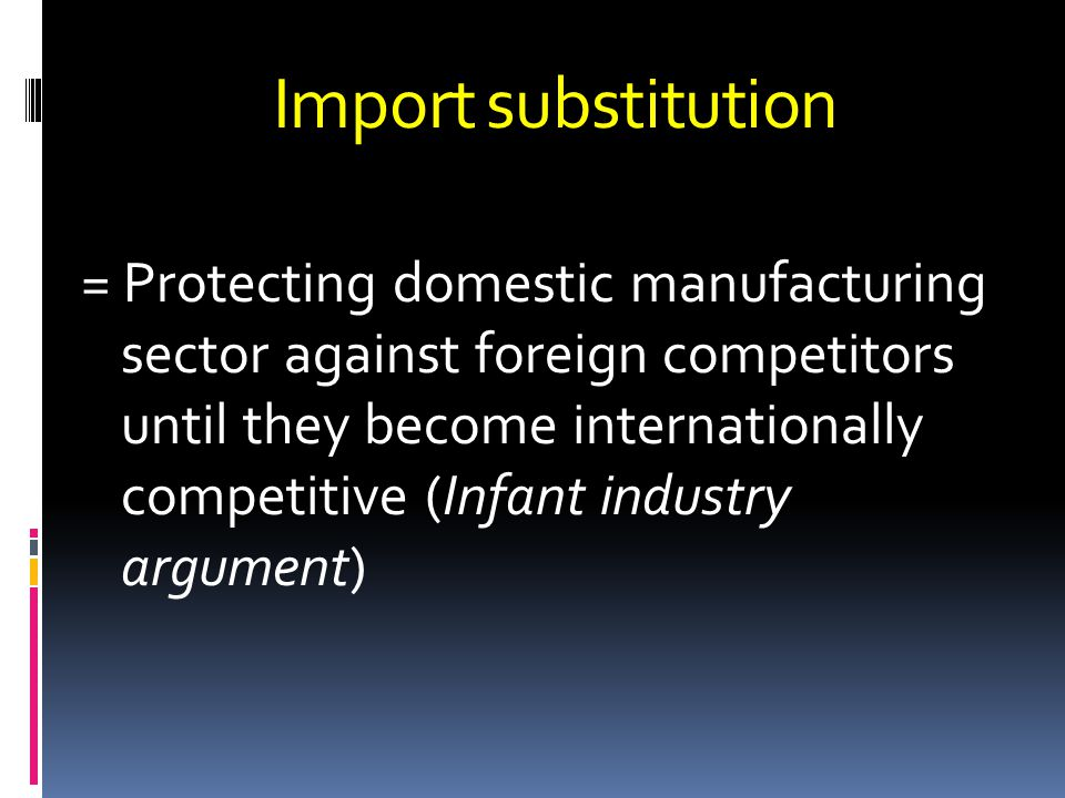 Import substitution = Protecting domestic manufacturing sector against foreign competitors until they become internationally competitive (Infant indus
