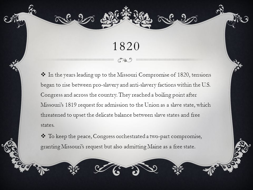 1820 In the years leading up to the Missouri Compromise of 1820, tensions began to rise between pro-slavery and anti-slavery factions within the U.S.