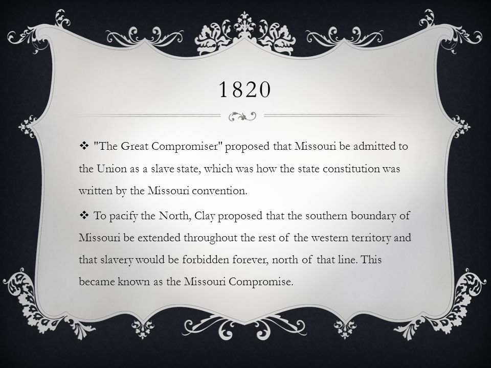 1820 The Great Compromiser proposed that Missouri be admitted to the Union as a slave state, which was how the state constitution was written by the Missouri convention.