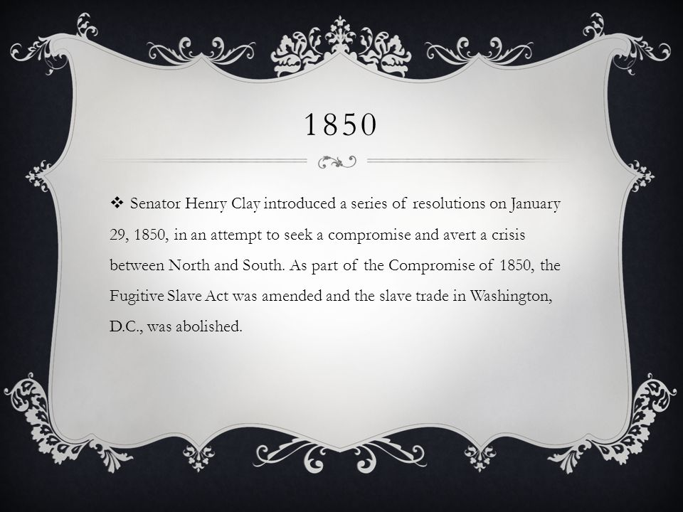 1850 Senator Henry Clay introduced a series of resolutions on January 29, 1850, in an attempt to seek a compromise and avert a crisis between North and South.