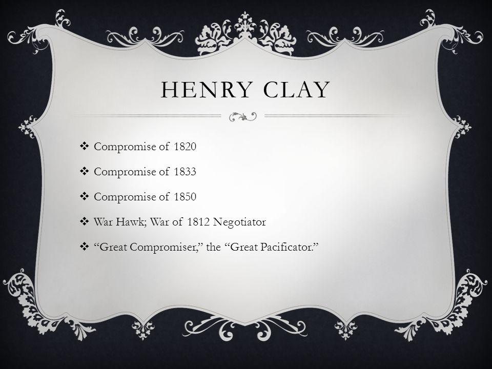 HENRY CLAY Compromise of 1820 Compromise of 1833 Compromise of 1850 War Hawk; War of 1812 Negotiator Great Compromiser, the Great Pacificator.