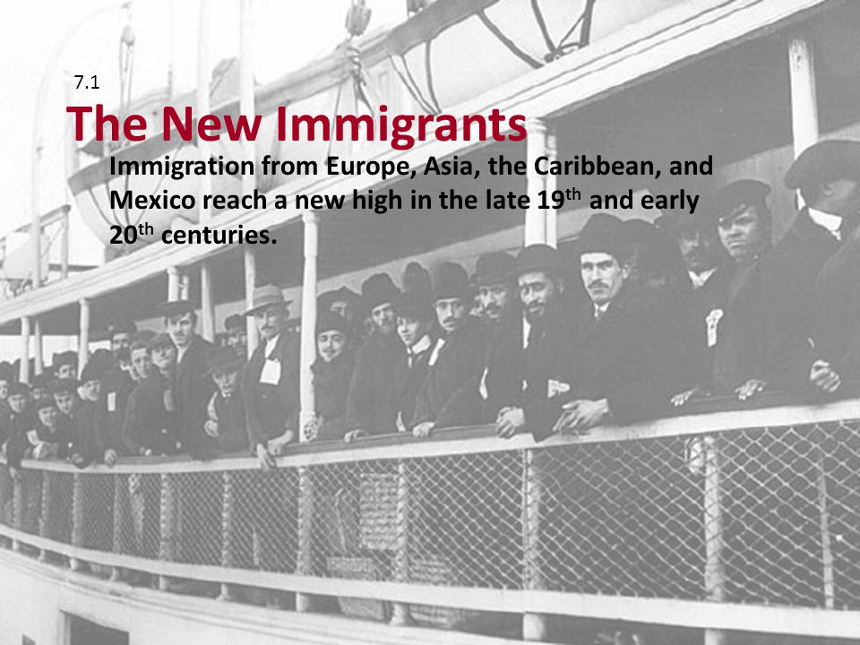 Immigration from Europe, Asia, the Caribbean, and Mexico reach a new high in the late 19 th and early 20 th centuries. The New Immigrants 7.1