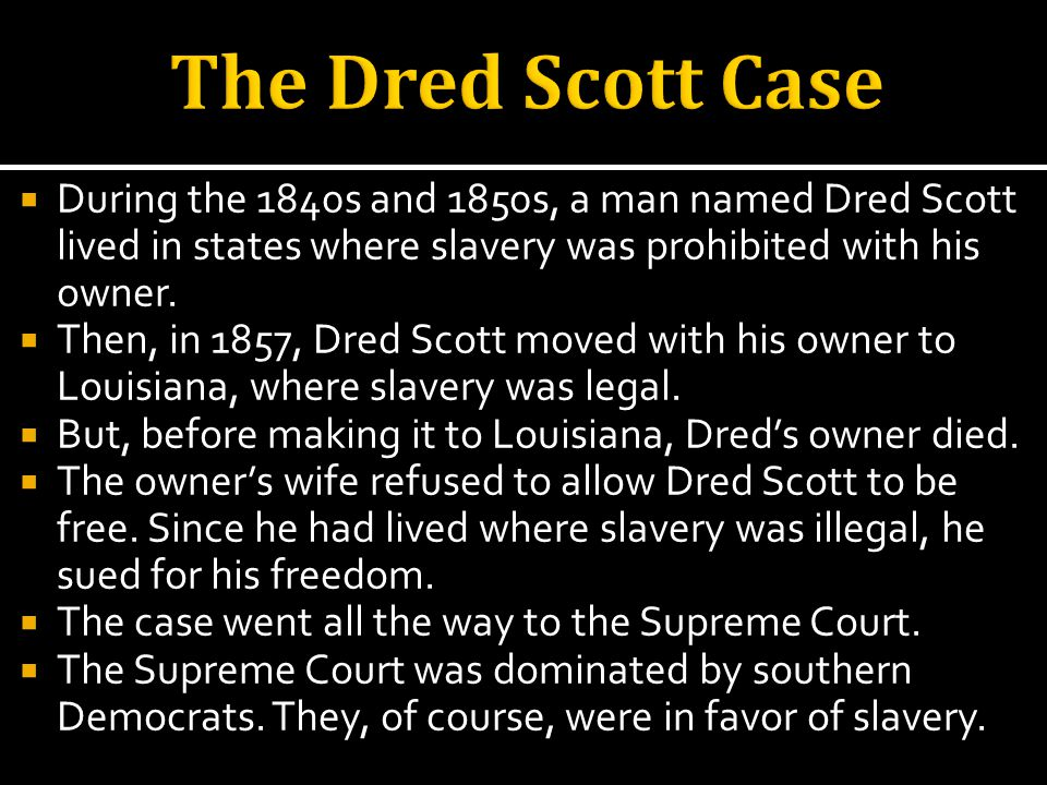 During the 1840s and 1850s, a man named Dred Scott lived in states where slavery was prohibited with his owner.
