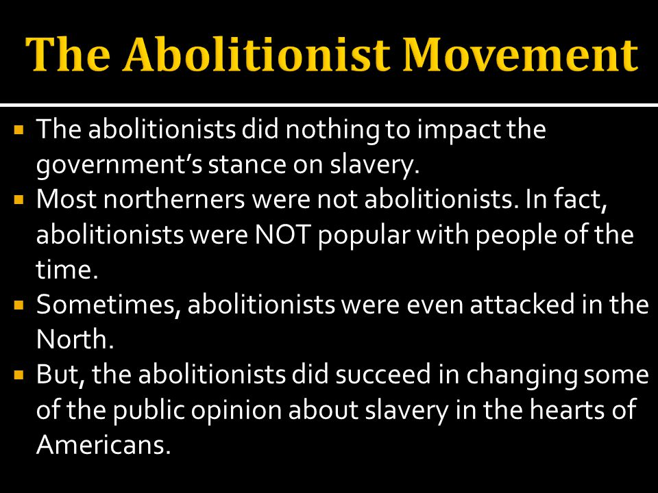 The abolitionists did nothing to impact the governments stance on slavery.