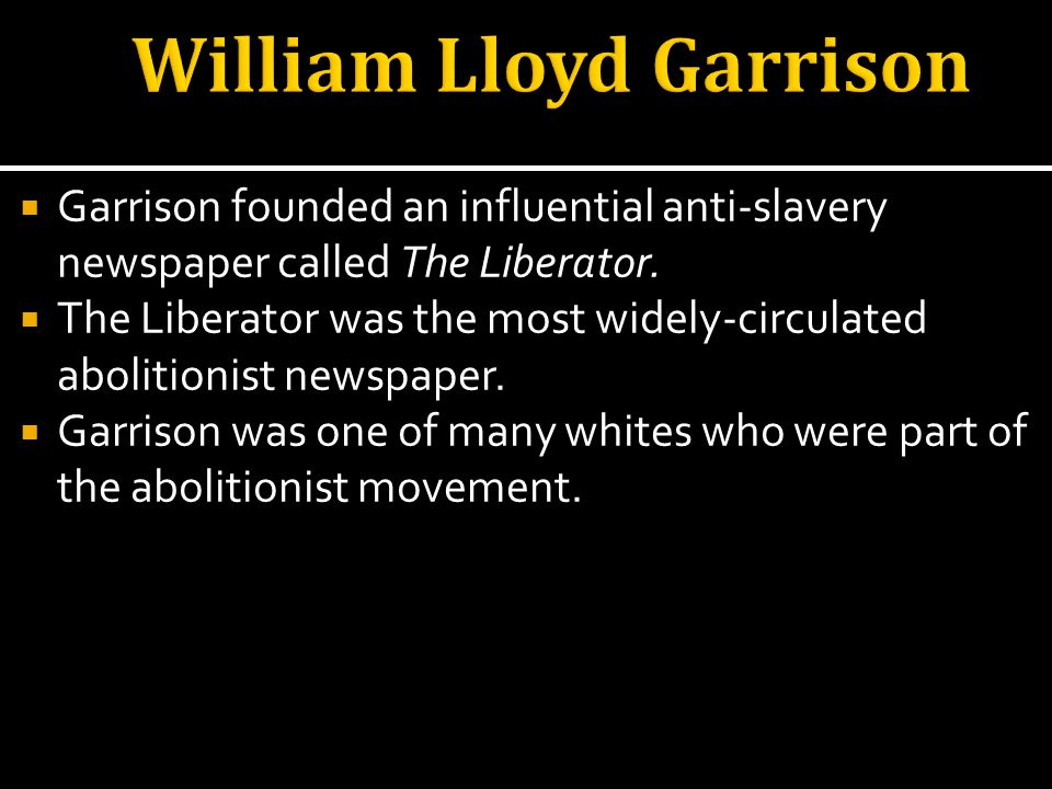 Garrison founded an influential anti-slavery newspaper called The Liberator.