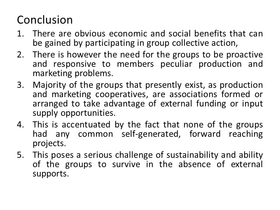 Conclusion 1.There are obvious economic and social benefits that can be gained by participating in group collective action, 2.There is however the need for the groups to be proactive and responsive to members peculiar production and marketing problems.