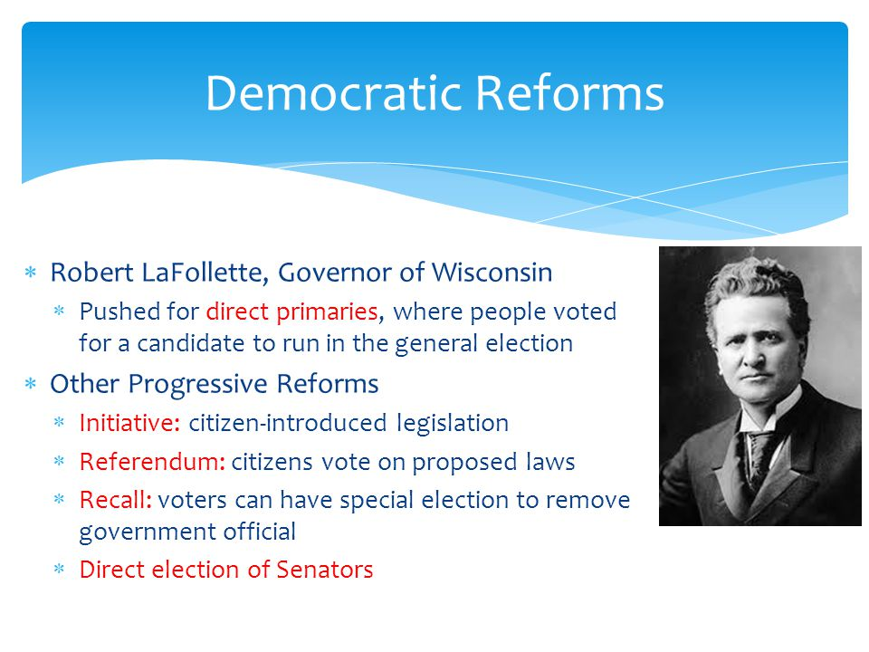Democratic Reforms Robert LaFollette, Governor of Wisconsin Pushed for direct primaries, where people voted for a candidate to run in the general election Other Progressive Reforms Initiative: citizen-introduced legislation Referendum: citizens vote on proposed laws Recall: voters can have special election to remove government official Direct election of Senators