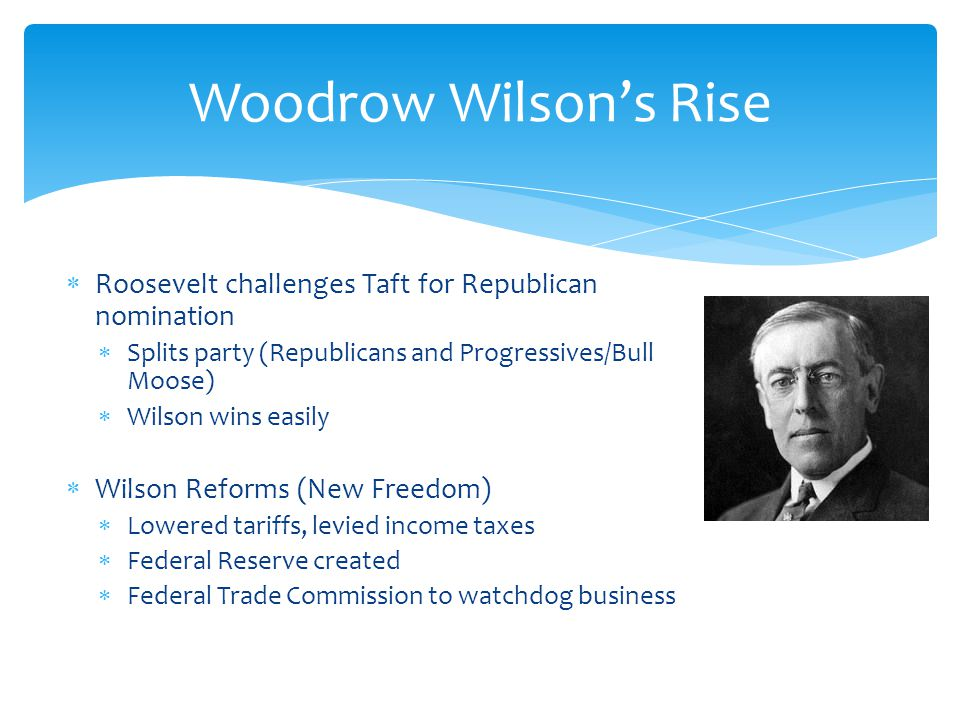 Woodrow Wilsons Rise Roosevelt challenges Taft for Republican nomination Splits party (Republicans and Progressives/Bull Moose) Wilson wins easily Wilson Reforms (New Freedom) Lowered tariffs, levied income taxes Federal Reserve created Federal Trade Commission to watchdog business