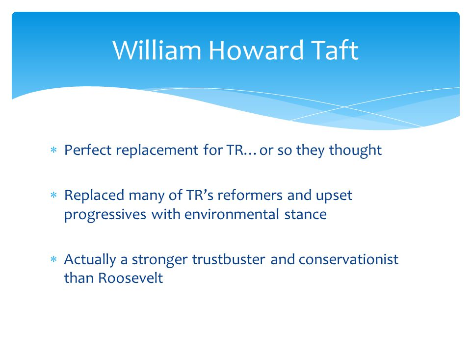 William Howard Taft Perfect replacement for TR…or so they thought Replaced many of TRs reformers and upset progressives with environmental stance Actu