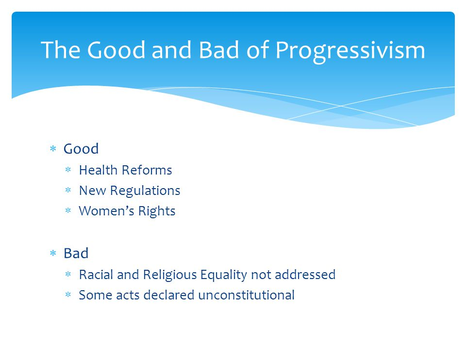 The Good and Bad of Progressivism Good Health Reforms New Regulations Womens Rights Bad Racial and Religious Equality not addressed Some acts declared unconstitutional