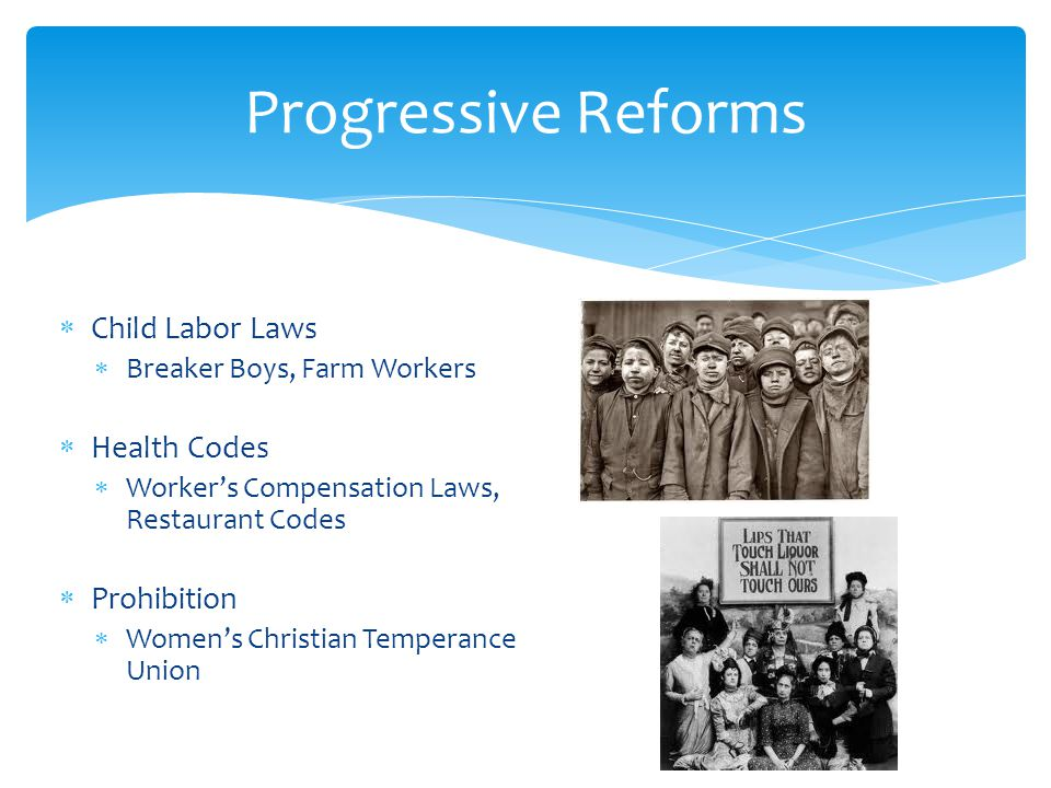Child Labor Laws Breaker Boys, Farm Workers Health Codes Workers Compensation Laws, Restaurant Codes Prohibition Womens Christian Temperance Union Progressive Reforms